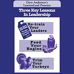 Three Key Lessons In Leadership: Re-train Your Leaders, Feed Your Eagles, Trim Your Turkeys | [Dave Anderson]