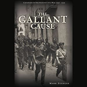 The Gallant Cause: Canadians in the Spanish Civil War, 1936 - 1939 | [Mark Zuehlke]