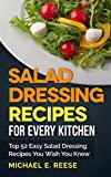 Salad Dressing Recipes for Every Kitchen: Top 52 Easy Salad Dressing Recipes You Wish You Knew