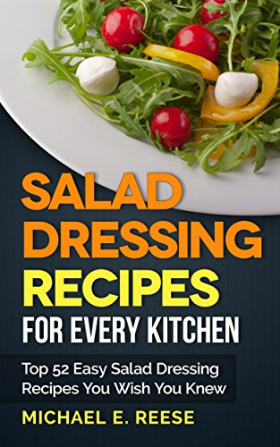 Salad Dressing Recipes for Every Kitchen: Top 52 Easy Salad Dressing Recipes You Wish You Knew by Michael E. Reese