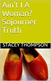 Ain't I A Woman? Sojourner Truth (Freedom Fighters Book 3)