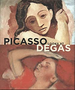 Picasso Looks at Degas (Clark Art Institute) Elizabeth Cowling, Mr. Richard Kendall, Montse Torras and Sarah Lees