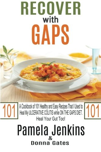 Recover with GAPS: A Cookbook of 101 Healthy and Easy Recipes That I Used to Heal My ULCERATIVE COLITIS while ON THE GAPS DIET - Heal Your Gut Too! by Pamela Jenkins, Donna Gates
