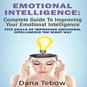 Emotional Intelligence: Complete Guide To Improving Your Emotional Intelligence: Five Skills Of Improving Emotional Intelligence The Right Way | [Dana Tebow]