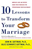 Ten Lessons to Transform Your Marriage: America's Love Lab Experts Share Their Strategies for Strengthening Your Relationship (1400050197) by Gottman, John M.