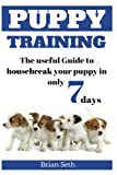 Puppy Training: The Useful Guide To Housebreak your Puppy in only 7 days (puppy house breaking, puppy housetraining, positive reinforcement, obedience training, puppies)