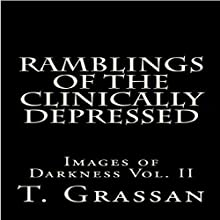 Ramblings of the Clinically Depressed: Images of Darkness, Vol. II Audiobook by T. Grassan Narrated by Dustin Davis