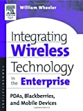 Integrating Wireless Technology in the Enterprise: PDAs, Blackberries, and Mobile Devices (1555582958) by Wheeler, William