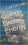 Going Green Energy: Learn About Energy Sources That Will Help Save The Planet and Save you Money