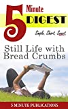Still Life with Bread Crumbs: 5 Minute Digest