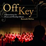 Off Key: Harmonizing the Praise and Worship Debate | Kenneth McGee