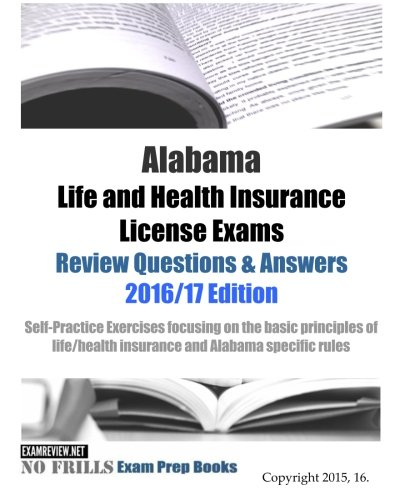 Alabama Life and Health Insurance License Exams Review Questions & Answers 2016/17 Edition: Self-Practice Exercises focusing on the basic principles of life/health insurance and Alabama specific rules
