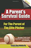 A Parent's Survival Guide for the Parent of the Elite Pitcher: Straight Talk From One of America's Very Best Pitching Coaches Ron Wolforth