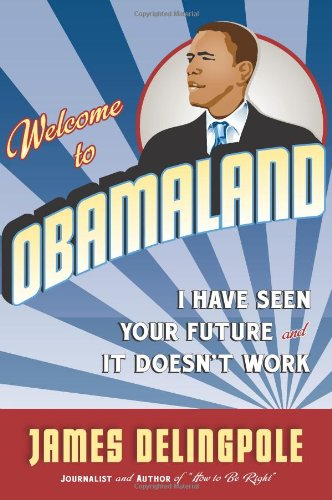 Welcome to Obamaland: I Have Seen Your Future and It Doesn't Work: James Delingpole: 9781596985889: Amazon.com: Books