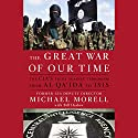 The Great War of Our Time: The CIA's Fight Against Terrorism - From al Qa'ida to ISIS Audiobook by Michael Morell, Bill Harlow Narrated by Robert Fass