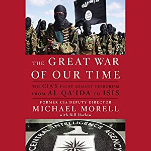 The Great War of Our Time: The CIA's Fight Against Terrorism - From al Qa'ida to ISIS (       UNABRIDGED) by Michael Morell, Bill Harlow Narrated by Robert Fass