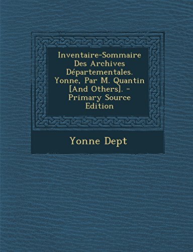 Inventaire-Sommaire Des Archives Departementales. Yonne, Par M. Quantin [And Others]. - Primary Source Edition