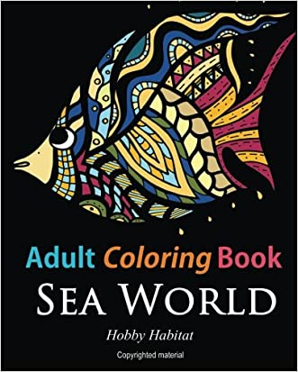 Adult Coloring Books: Sea World: Coloring Books for Adults Featuring 35 Beautiful Marine Life Designs (Hobby Habitat Coloring Books) (Volume 7)