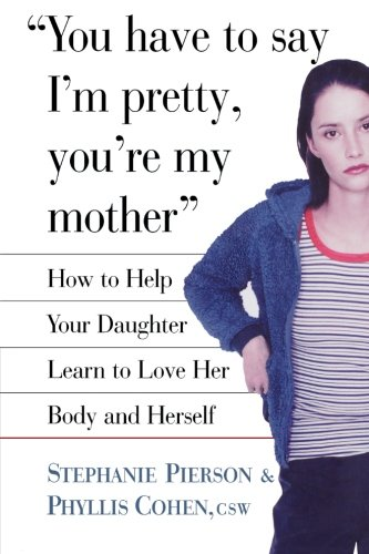 You Have To Say I'M Pretty, You'Re My Mother: How To Help Your Daughter Learn To Love Her Body And Herself front-1058106