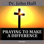 Praying to Make a Difference | Dr. John Hull