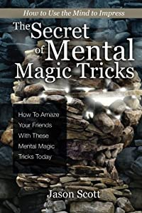 The Secret of Mental Magic Tricks: How To Amaze Your Friends With These Mental M