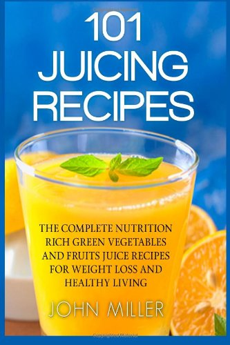 101 Juicing Recipes: The Complete Nutrition Rich Green Vegetables And Fruits Juice Recipes For Weight Loss And Healthy Living front-184376