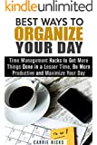 Best Ways to Organize Your Day: Time Management Hacks to Get More Things Done in a Lesser Time, Be More Productive and Maximize Your Day (Stop Procrastination ... Have a Stress-Free and Clutter-Free Day)