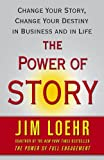 Jim Loehr The Power of Story: Change Your Story, Change Your Destiny in Business and in Life