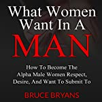 What Women Want in a Man: How to Become the Alpha Male Women Respect, Desire, and Want to Submit To | Bruce Bryans