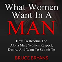 What Women Want in a Man: How to Become the Alpha Male Women Respect, Desire, and Want to Submit To Audiobook by Bruce Bryans Narrated by Greg Zarcone