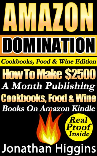 "Amazon Domination Cookbooks, Food & Wine Edition: How To Make 2,500 A Month Publishing ""Cookbooks, Food & Wine Books"" On Amazon Kindle. Real Money Making Proof Inside! (Amazon Domination Series) by Jonathan Higgins"