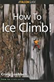 How to Climb: How to Ice Climb! (How To Climb Series)