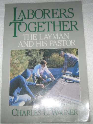 Laborers Together: The Layman and His Pastor, Charles U. Wagner