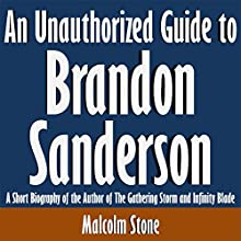 An Unauthorized Guide to Brandon Sanderson: A Short Biography of the Author of the Gathering Storm and Infinity Blade (       UNABRIDGED) by Malcolm Stone Narrated by Scott Clem
