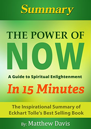 The Power of Now...A Guide to Spiritual Enlightenment... In 15 Minutes - The Inspirational Summary of Eckhart Tolle's Best Selling Book PDF