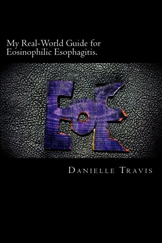 My Real-World Guide for Eosinophilic Esophagitis.: A guide to helping children, parents, and anyone else navigate throug