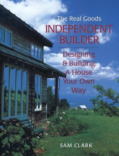 Independent Builder: Designing & Building a House Your Own Way: Designing and Building a House Your Way (Real Goods Independent Living Book)