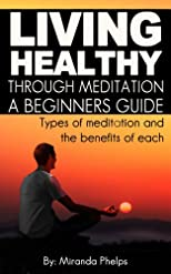 Living Healthy Through Meditation..A Beginners Guide...Types of meditation and the benefits of each. (Total Wellness: Living a Healthy Life, Body and Mind)