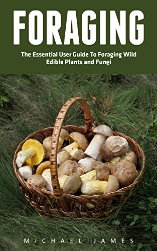 Foraging: The Essential User Guide to Foraging Wild Edible Plants and Fungi (Wilderness Survival, Foraging Guide, Wildcrafting) by Michael James