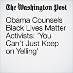 Obama Counsels Black Lives Matter Activists: 'You Can't Just Keep on Yelling' | Greg Jaffe