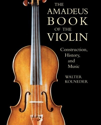 The Amadeus Book of the Violin: Construction, History, and Music PDF