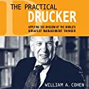 The Practical Drucker: Applying the Wisdom of the World's Greatest Management Thinker (       UNABRIDGED) by William A. Cohen Ph.D. Narrated by Sean Pratt