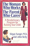 The Woman Who Works, the Parent Who Cares: A Revolutionary Program for Raising Your Child (0316770493) by Sanger, Sirgay