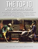 img - for The Top 10 Most Notorious Pirates: Blackbeard, Captain Kidd, Captain Morgan, Grace O'Malley, Black Bart, Calico Jack, Anne Bonny, Mary Read, Henry Every and Howell Davis book / textbook / text book