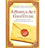 img - for [ A SIMPLE ACT OF GRATITUDE: HOW LEARNING TO SAY THANK YOU CHANGED MY LIFE ] By Kralik, John ( Author) 2011 [ Paperback ] book / textbook / text book