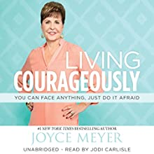 Living Courageously: You Can Face Anything, Just Do It Afraid (       UNABRIDGED) by Joyce Meyer Narrated by Jodi Carlisle