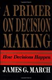 img - for A Primer on Decision Making by James G. March (1-Aug-1994) Hardcover book / textbook / text book