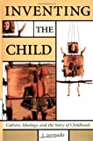 Inventing the Child: Culture, Ideology, and the Story of Childhood (Children's Literature and Culture, 17)