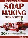 Soap Making From Scratch - The Ultimate Guide: 30+ Cold and Hot Process Soap Recipes and Tips (Soap Making at Home)