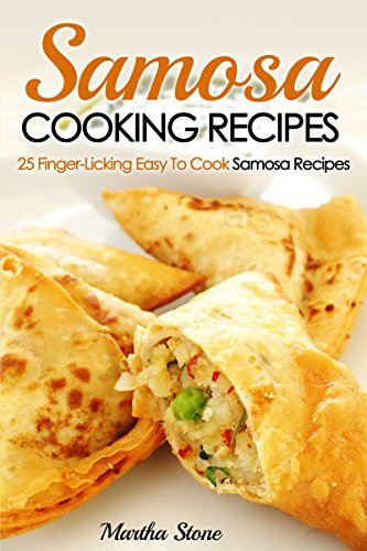 Samosa Cooking Recipes: 25 Finger-Licking Easy To Cook Samosa Recipes by Martha Stone